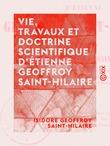 Vie, travaux et doctrine scientifique d'Étienne Geoffroy Saint-Hilaire