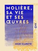 Molière, sa vie et ses œuvres