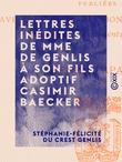Lettres inédites de Mme de Genlis à son fils adoptif Casimir Baecker