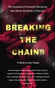 BREAKING THE CHAINS – The Essential & Powerful Narratives that Shook the Roots of Slavery (17 Books in One Volume)