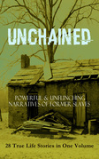 UNCHAINED - Powerful & Unflinching Narratives Of Former Slaves: 28 True Life Stories in One Volume