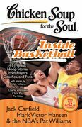Chicken Soup for the Soul: Inside Basketball: 101 Great Hoop Stories from Players, Coaches, and Fans