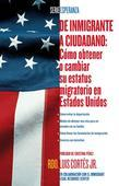 De inmigrante a ciudadano (A Simple Guide to US Immigration): Como obtener o cambiar su estatus migratorio en Estados Unidos (How to Change Your Immig