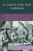 A Taste for the Foreign: Worldly Knowledge and Literary Pleasure in Early Modern French Fiction