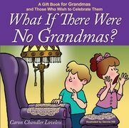 What if There Were No Grandmas?: A Gift Book for Grandmas and Those Who Wish to Celebrate Them