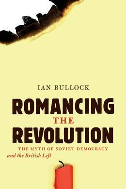 Romancing the Revolution: The Myth of Soviet Democracy and the British Left