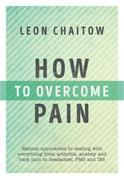 How to Overcome Pain: Natural Approaches to Dealing with Everything from Arthritis, Anxiety and Back Pain to Headaches, PMS, and IBS