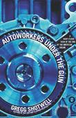 Autoworkers Under the Gun: A Shop-Floor View of the End of the American Dream