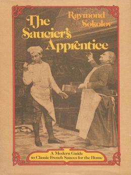 Saucier's Apprentice: A Modern Guide to Classic French Sauces for the Home