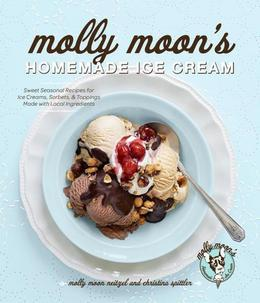 Molly Moon's Homemade Ice Cream: Sweet Seasonal Recipes for Ice Creams, Sorbets, and Toppings Made with Local Ingredients