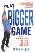 Play A Bigger Game!: Achieve More! Be More! Do More! Have More!