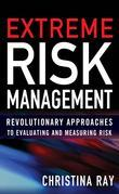 Extreme Risk Management : Revolutionary Approaches to Evaluating and Measuring Risk: Revolutionary Approaches to Evaluating and Measuring Risk