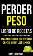 Perder Peso: Libro De Recetas (Para Aquellos Que Quieren Bajar De Peso: Weight Loss Espanol)