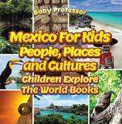 Mexico For Kids: People, Places and Cultures - Children Explore The World Books
