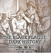 The Black Plague: Dark History- Children's Medieval History Books