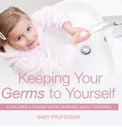 Keeping Your Germs to Yourself | A Children's Disease Book (Learning About Diseases)