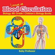 Lesson on Blood Circulation - Biology 4th Grade | Children's Biology Books
