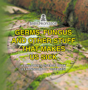 Germs, Fungus and Other Stuff That Makes Us Sick   A Children's Disease Book (Learning about Diseases)
