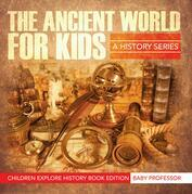 The Ancient World For Kids: A History Series - Children Explore History Book Edition