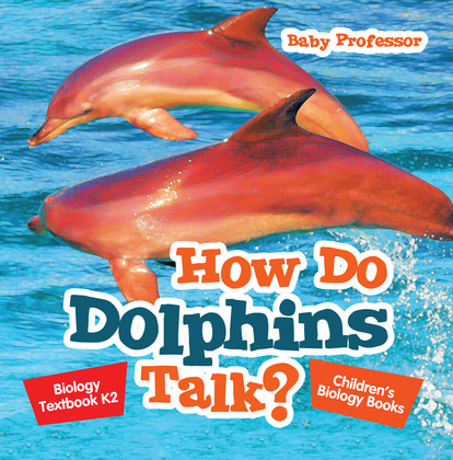 How Do Dolphins Talk? Biology Textbook K2 | Children's Biology Books