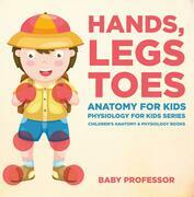 Hands, Legs and Toes Anatomy for Kids: Physiology for Kids Series - Children's Anatomy & Physiology Books