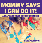 Mommy Says I Can Do It! A Shape and Color Book for Children