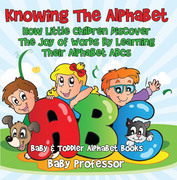 Knowing The Alphabet. How Little Children Discover The Joy of Words By Learning Their Alphabet ABCs. - Baby & Toddler Alphabet Books