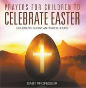 Prayers for Children to Celebrate Easter - Children's Christian Prayer Books