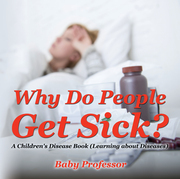 Why Do People Get Sick?   A Children's Disease Book (Learning about Diseases)