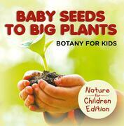 Baby Seeds To Big Plants: Botany for Kids | Nature for Children Edition