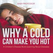 Why a Cold Can Make You Hot | A Children's Disease Book (Learning About Diseases)