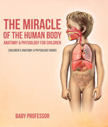 The Miracle of the Human Body: Anatomy & Physiology for Children - Children's Anatomy & Physiology Books