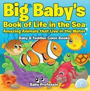 Big Baby's Book of Life in the Sea: Amazing Animals that Live in the Water - Baby & Toddler Color Books