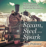 Steam, Steel and Spark: The People and Power Behind the Industrial Revolution