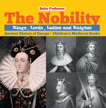 The Nobility - Kings, Lords, Ladies and Nights Ancient History of Europe   Children's Medieval Books