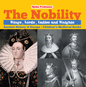 The Nobility - Kings, Lords, Ladies and Nights Ancient History of Europe | Children's Medieval Books