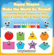 Happy Shapes Make the World Go 'Round! Learning About Shapes for Kids - Baby & Toddler Size & Shape Books