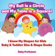 My Ball is a Circle and My Table is a Square! I Know My Shapes for Kids - Baby & Toddler Size & Shape Books