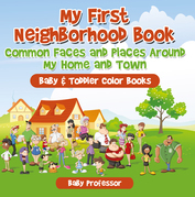 My First Neighborhood Book: Common Faces and Places Around My Home and Town - Baby & Toddler Color Books