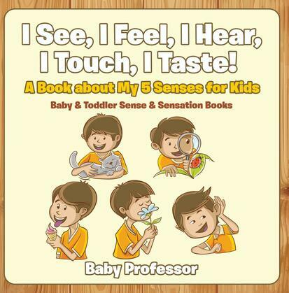 I See, I Feel, I Hear, I Touch, I Taste! A Book About My 5 Senses for Kids - Baby & Toddler Sense & Sensation Books