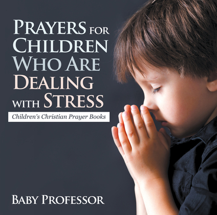 Prayers for Children Who Are Dealing with Stress - Children's Christian Prayer Books