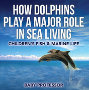How Dolphins Play a Major Role in Sea Living | Children's Fish & Marine Life