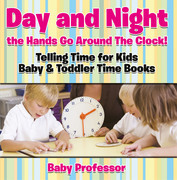 Day and Night the Hands Go Around The Clock! Telling Time for Kids - Baby & Toddler Time Books