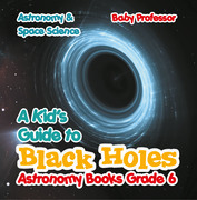 A Kid's Guide to Black Holes Astronomy Books Grade 6 | Astronomy & Space Science