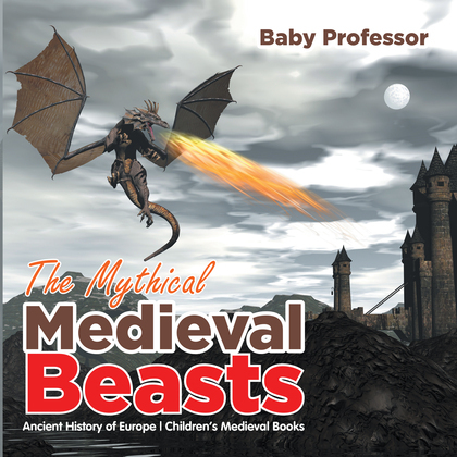 The Mythical Medieval Beasts Ancient History of Europe   Children's Medieval Books