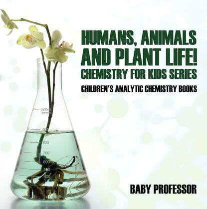 Humans, Animals and Plant Life! Chemistry for Kids Series - Children's Analytic Chemistry Books