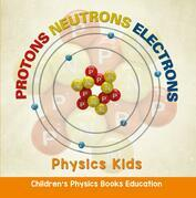 Protons Neutrons Electrons: Physics Kids | Children's Physics Books Education