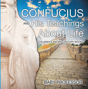Confucius and His Teachings about Life- Children's Ancient History Books