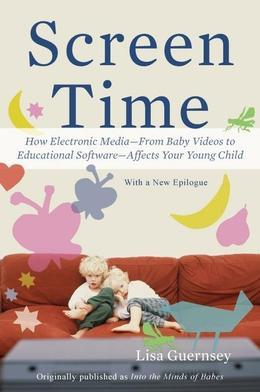 Screen Time: How Electronic Media-From Baby Videos to Educational Software-Affects Your Young Child