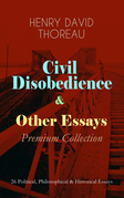 Civil Disobedience & Other Essays - Premium Collection: 26 Political, Philosophical & Historical Essays